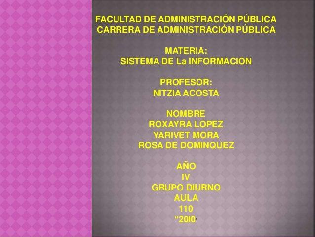 FACULTAD DE ADMINISTRACIÓN PÚBLICA CARRERA DE ADMINISTRACIÓN PÚBLICA MATERIA: SISTEMA DE La INFORMACION PROFESOR: NITZIA A...