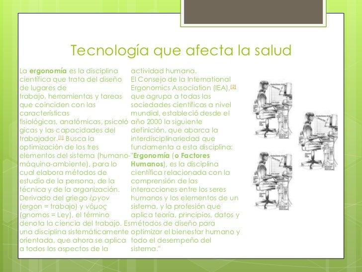 Tecnología que afecta la saludLa ergonomía es la disciplina     actividad humana.científica que trata del diseño El Consej...