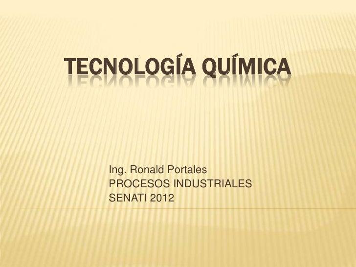 TECNOLOGÍA QUÍMICA   Ing. Ronald Portales   PROCESOS INDUSTRIALES   SENATI 2012