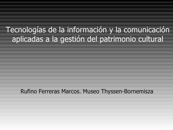 Tecnologías de la información y la comunicación aplicadas a la gestión del patrimonio cultural <ul><ul><li>Rufino Ferreras...