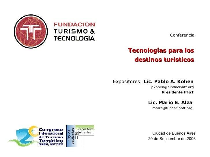 Tecnologías para los destinos turísticos Expositores:  Lic. Pablo A. Kohen [email_address] Presidente FT&T Ciudad de Bueno...
