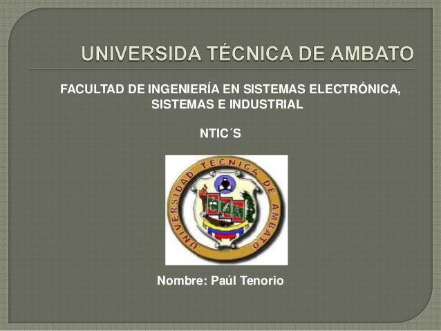 FACULTAD DE INGENIERÍA EN SISTEMAS ELECTRÓNICA, SISTEMAS E INDUSTRIAL NTIC´S  Nombre: Paúl Tenorio