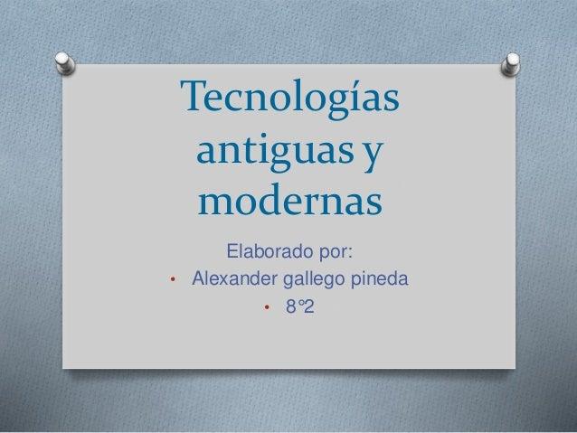 Tecnologías antiguas y modernas Elaborado por: • Alexander gallego pineda • 8°2
