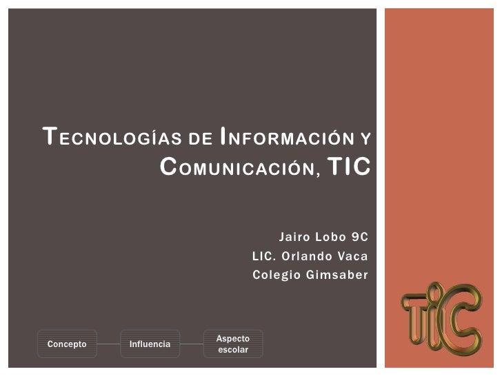 T ECNOLOGÍAS DE I NFORMACIÓN Y          C OMUNICACIÓN, TIC                                       Jairo Lobo 9C            ...