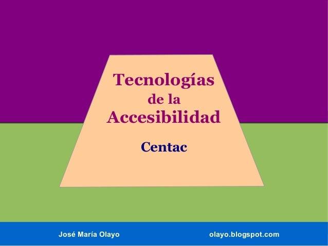 Tecnologías de la  Accesibilidad Centac  José María Olayo  olayo.blogspot.com