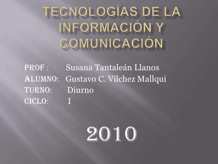 Tecnologías de la Información y Comunicación<br />Prof :        Susana Tantaleán Llanos<br />Alumno:   Gustavo C. Vilchez ...