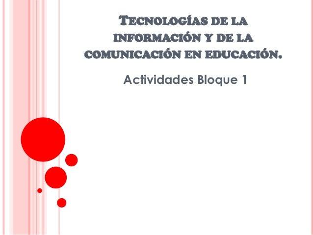 TECNOLOGÍAS DE LA   INFORMACIÓN Y DE LACOMUNICACIÓN EN EDUCACIÓN.     Actividades Bloque 1