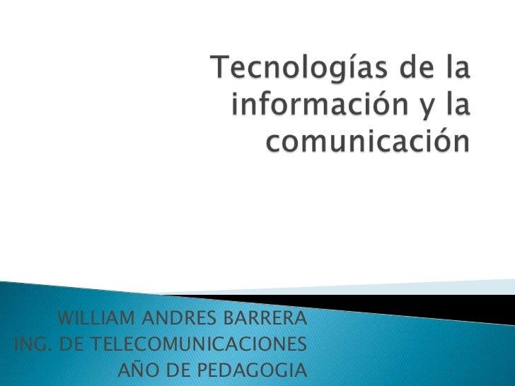 Tecnologías de la información y la comunicación<br />WILLIAM ANDRES BARRERA<br />ING. DE TELECOMUNICACIONES<br />AÑO DE PE...
