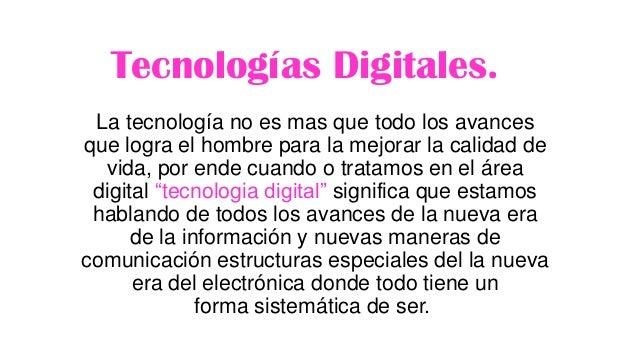 Tecnologías Digitales. La tecnología no es mas que todo los avances que logra el hombre para la mejorar la calidad de vida...
