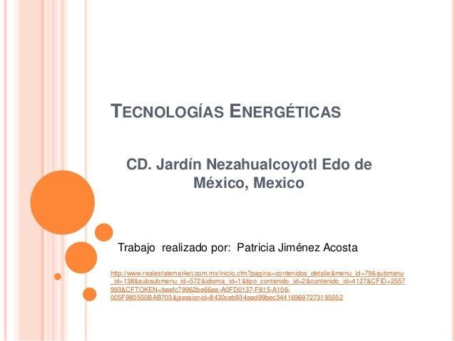 TECNOLOGÍAS ENERGÉTICASCD. Jardín Nezahualcoyotl Edo deMéxico, MexicoTrabajo realizado por: Patricia Jiménez Acostahttp://...