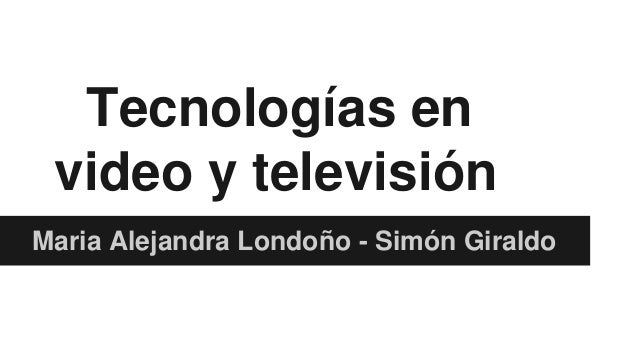 Tecnologías en video y televisión Maria Alejandra Londoño - Simón Giraldo