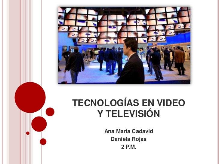 TECNOLOGÍAS EN VIDEO    Y TELEVISIÓN     Ana María Cadavid       Daniela Rojas          2 P.M.