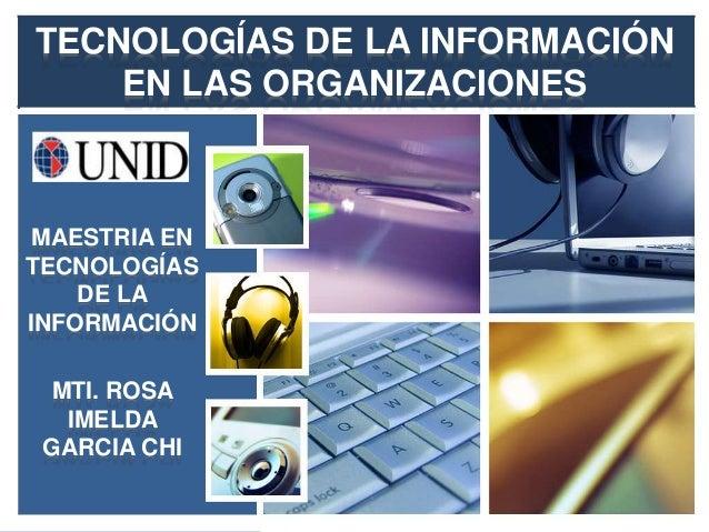 TECNOLOGÍAS DE LA INFORMACIÓN    EN LAS ORGANIZACIONES MAESTRIA ENTECNOLOGÍAS    DE LAINFORMACIÓN  MTI. ROSA   IMELDA GARC...