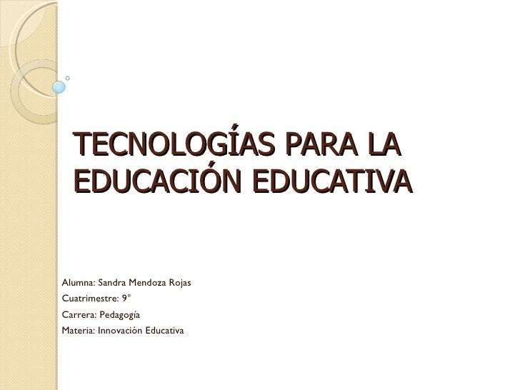 TECNOLOGÍAS PARA LA EDUCACIÓN EDUCATIVA Alumna: Sandra Mendoza Rojas Cuatrimestre: 9° Carrera: Pedagogía Materia: Innovaci...