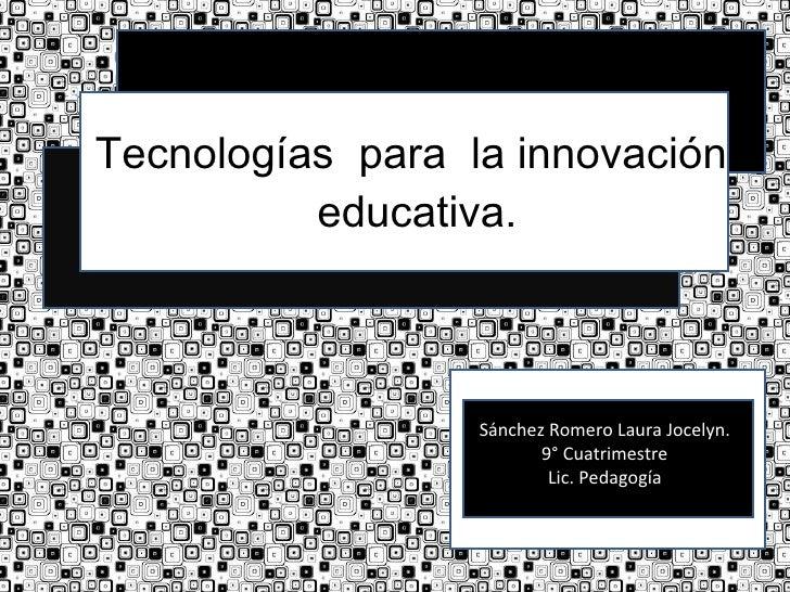 Tecnologías  para  la innovación  educativa. Sánchez Romero Laura Jocelyn. 9° Cuatrimestre Lic. Pedagogía