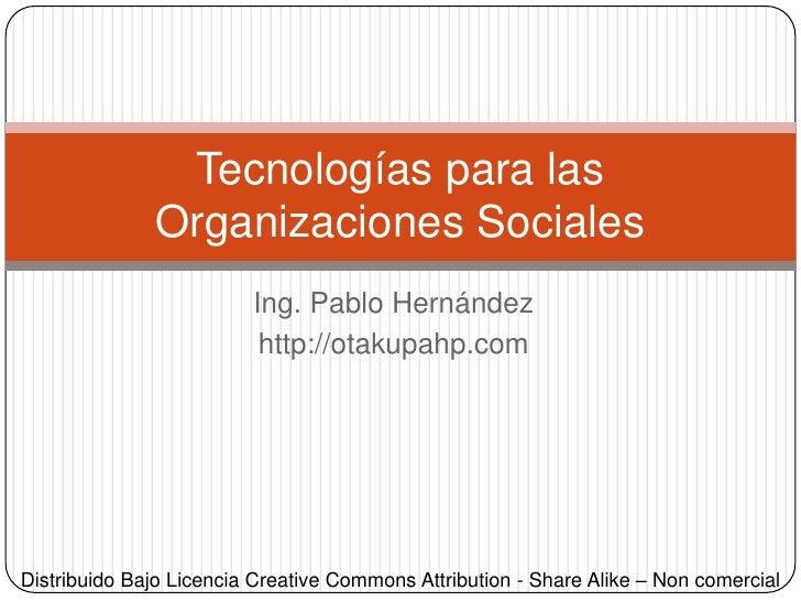 Ing. Pablo Hernández@otakupahphttp://otakupahp.com<br />Tecnologías para lasOrganizaciones Sociales<br />Distribuido Bajo ...