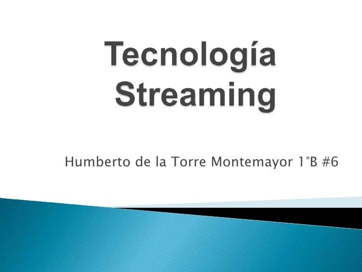 Tecnología     Streaming<br />Humberto de la Torre Montemayor 1°B #6 <br />