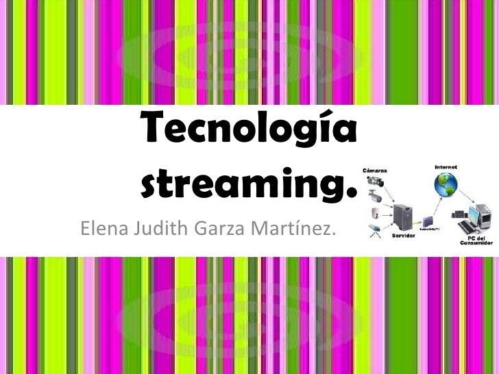 Tecnología streaming.<br />Elena Judith Garza Martínez.<br />