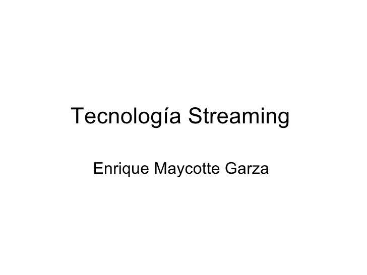 Tecnología Streaming  Enrique Maycotte Garza