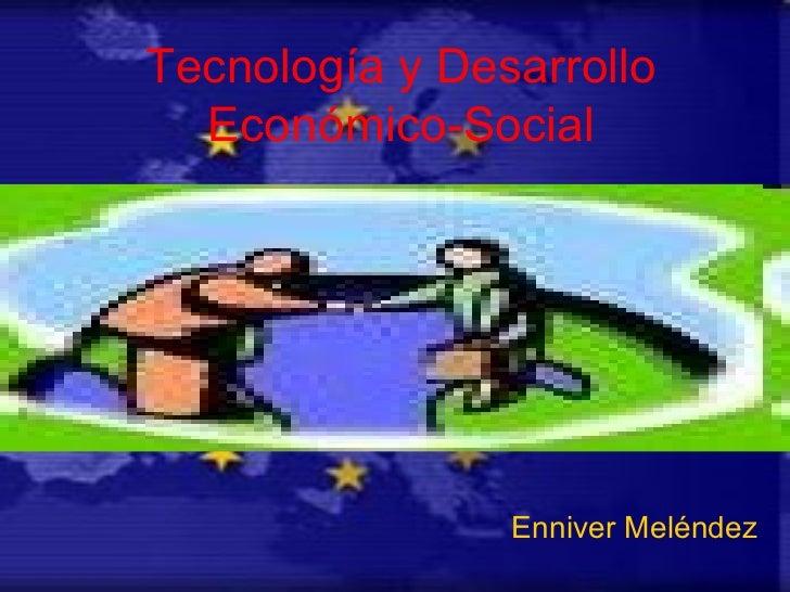 Tecnología y Desarrollo Económico-Social Enniver Meléndez