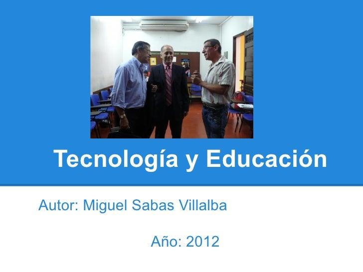 Tecnología y EducaciónAutor: Miguel Sabas Villalba                Año: 2012