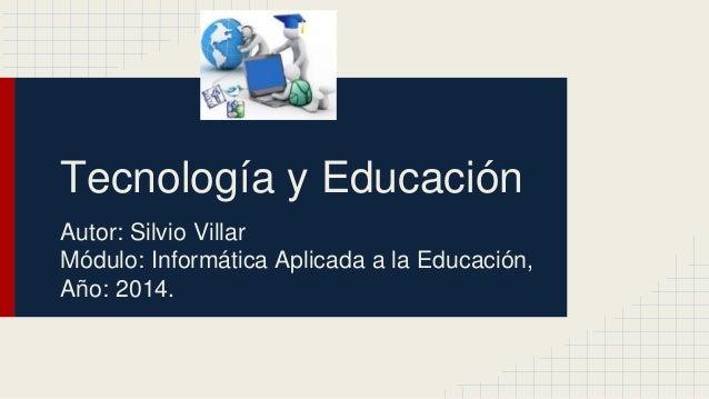 Tecnología y Educación  Autor: Silvio Villar  Módulo: Informática Aplicada a la Educación,  Año: 2014.