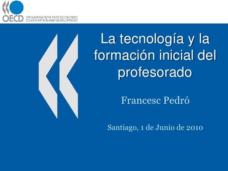 La tecnología y la formación inicial del     profesorado      Francesc Pedró    Santiago, 1 de Junio de 2010