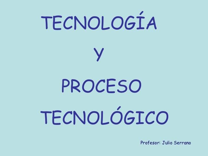 TECNOLOGÍA    Y PROCESOTECNOLÓGICO        Profesor: Julio Serrano