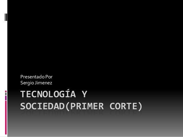 TECNOLOGÍA Y SOCIEDAD(PRIMER CORTE) Presentado Por Sergio Jimenez
