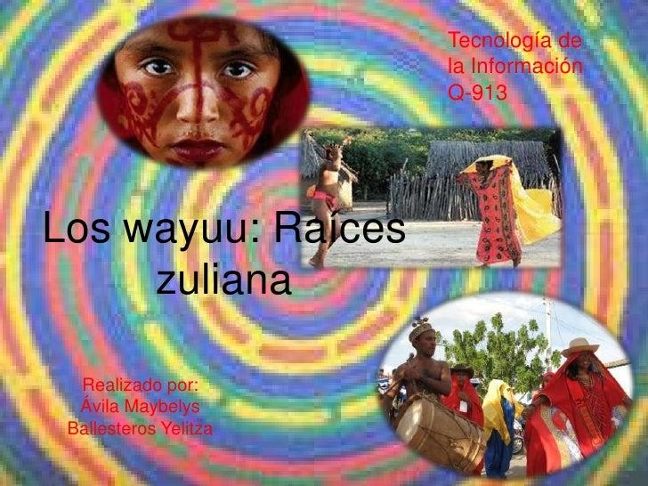 Tecnología de                       la Información                       Q-913Los wayuu: Raíces     zuliana  Realizado por...