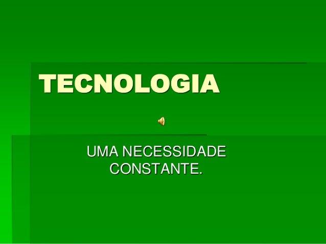 TECNOLOGIA UMA NECESSIDADE CONSTANTE.