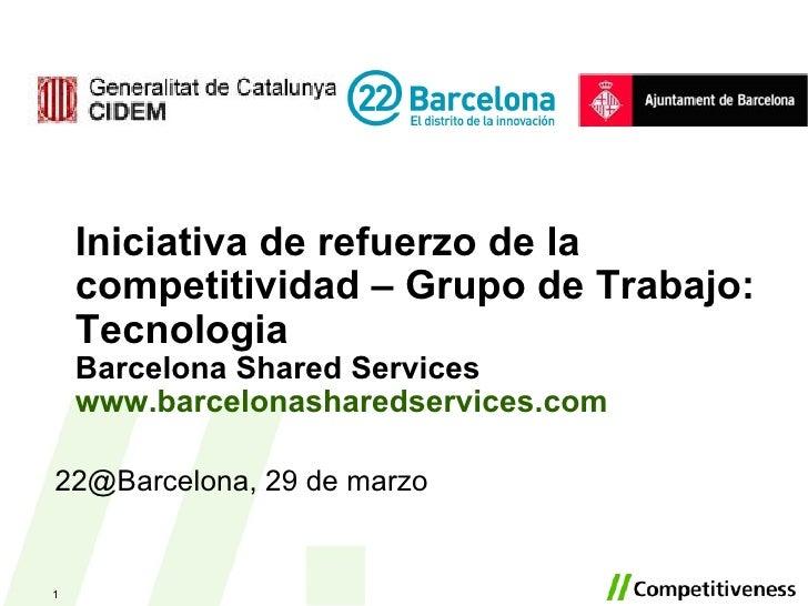Iniciativa de refuerzo de la competitividad – Grupo de Trabajo: Tecnologia Barcelona Shared Services www.barcelonasharedse...