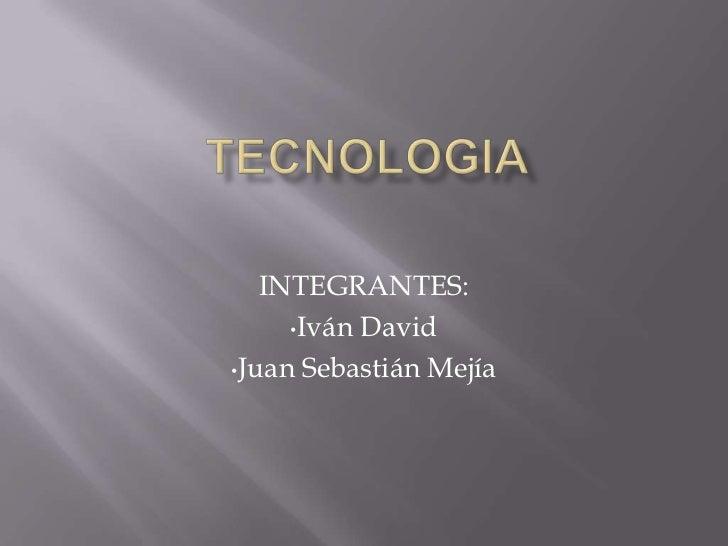 TECNOLOGIA<br />INTEGRANTES:<br /><ul><li>Iván David