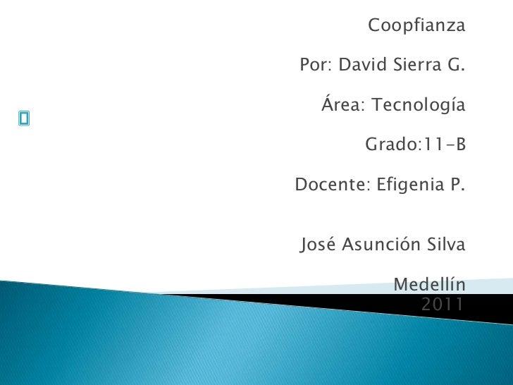 Coopfianza<br /><br />Por: David Sierra G.<br /><br />Área: Tecnología<br /><br />Grado:11-B<br /><br />Docente: Efige...