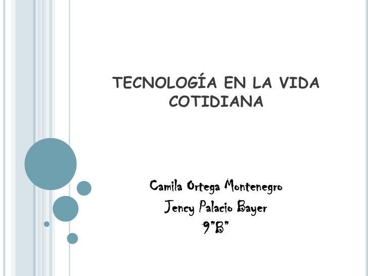 """TECNOLOGÍA EN LA VIDA COTIDIANA <br />Camila Ortega Montenegro<br />Jency Palacio Bayer <br />9""""B""""<br />"""