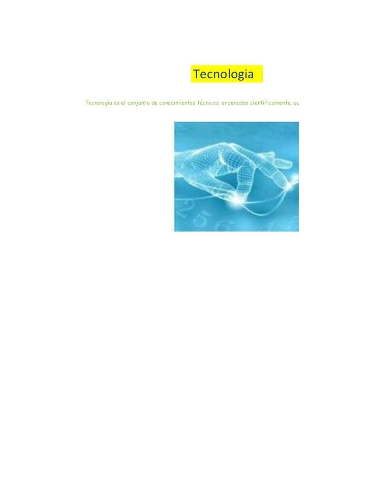 TecnologiaTecnología es el conjunto de conocimientos técnicos, ordenados científicamente, que permiten diseñar y crear