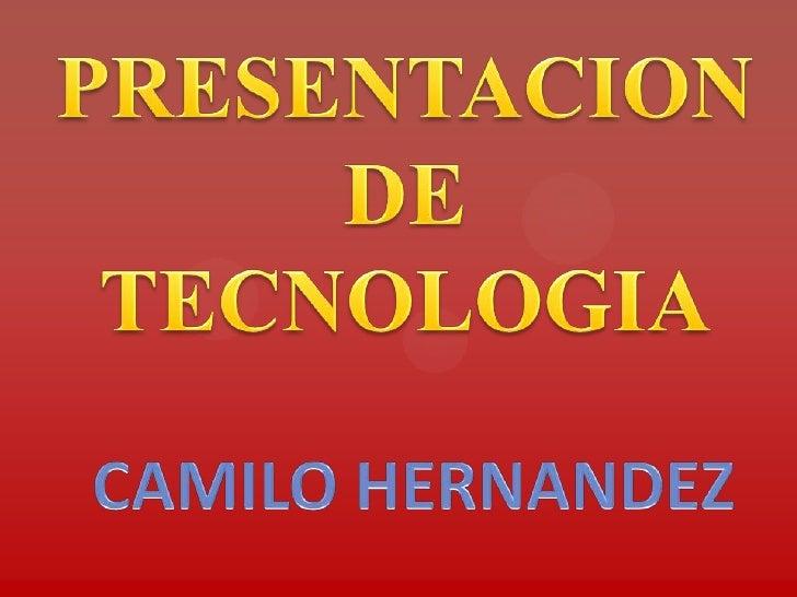 PRESENTACION DE TECNOLOGIA<br />CAMILO HERNANDEZ<br />