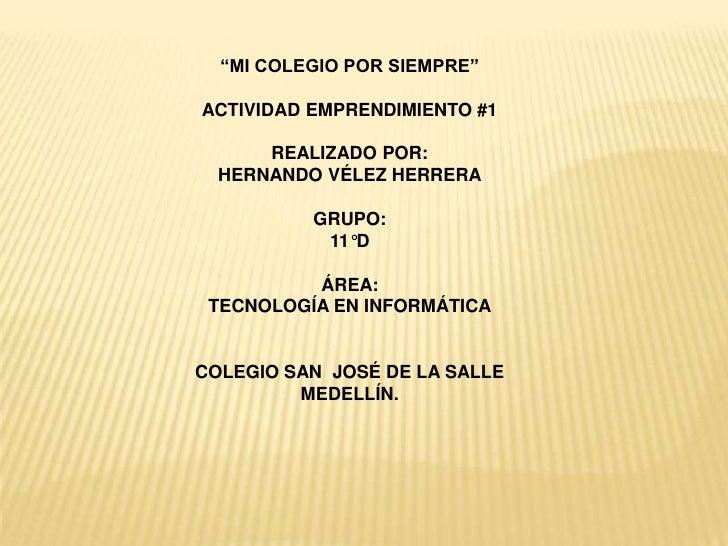 """""""MI COLEGIO POR SIEMPRE""""ACTIVIDAD EMPRENDIMIENTO #1      REALIZADO POR:  HERNANDO VÉLEZ HERRERA          GRUPO:           ..."""