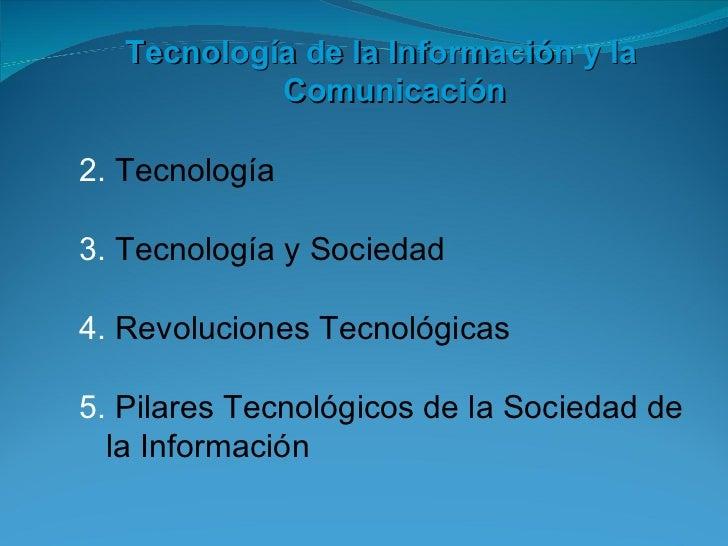 <ul><li>Tecnología de la Información y la Comunicación </li></ul><ul><li>Tecnología </li></ul><ul><li>Tecnología y Socieda...