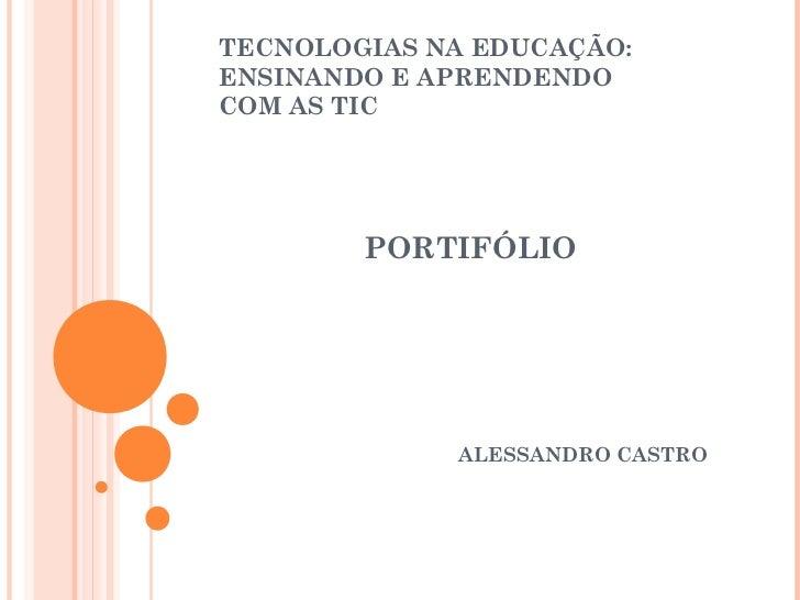 TECNOLOGIAS NA EDUCAÇÃO:ENSINANDO E APRENDENDOCOM AS TIC        PORTIFÓLIO             ALESSANDRO CASTRO