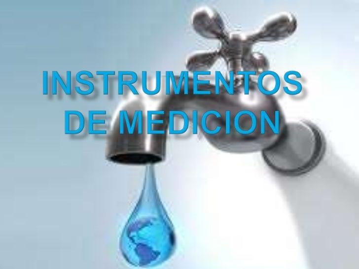 INSTRUMENTOS PARA MEDIR EL                     AGUA  La medición del agua resulta de la necesidad debrindar mayor control ...