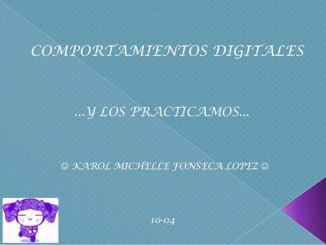 COMPORTAMIENTOS DIGITALES    ...Y LOS PRACTICAMOS...   KAROL MICHELLE FONSECA LOPEZ                10-04