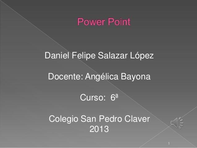Daniel Felipe Salazar LópezDocente: Angélica Bayona        Curso: 6ª Colegio San Pedro Claver           2013              ...