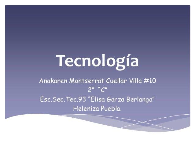 "TecnologíaAnakaren Montserrat Cuellar Villa #102° ""C""Esc.Sec.Tec.93 ""Elisa Garza Berlanga""Heleniza Puebla."