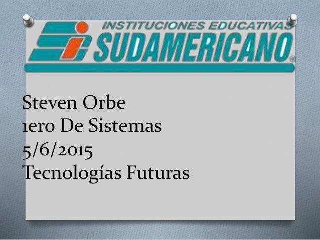 Steven Orbe 1ero De Sistemas 5/6/2015 Tecnologías Futuras