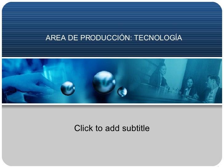 AREA DE PRODUCCIÓN: TECNOLOGÍA Click to add subtitle