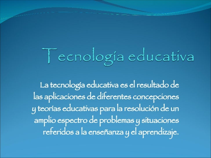 La tecnología educativa es el resultado de las aplicaciones de diferentes concepciones y teorías educativas para la resolu...
