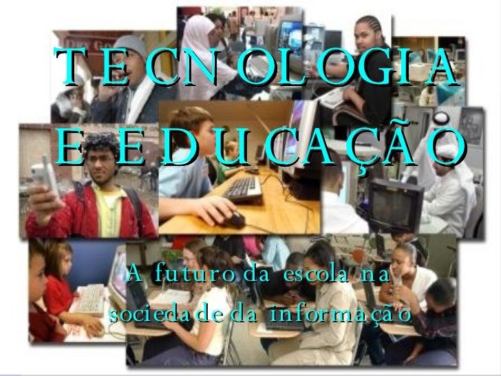 TECNOLOGIA E EDUCAÇÃO TECNOLOGIA E EDUCAÇÃO A futuro da escola na sociedade da informação