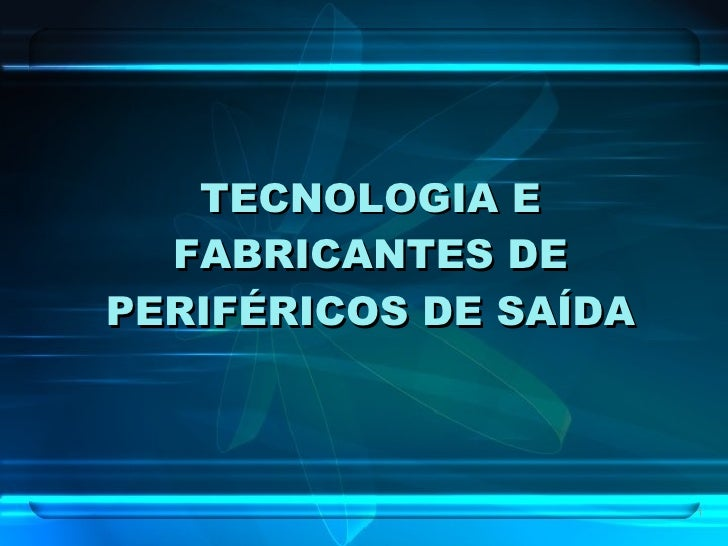 TECNOLOGIA E FABRICANTES DE PERIFÉRICOS DE SAÍDA