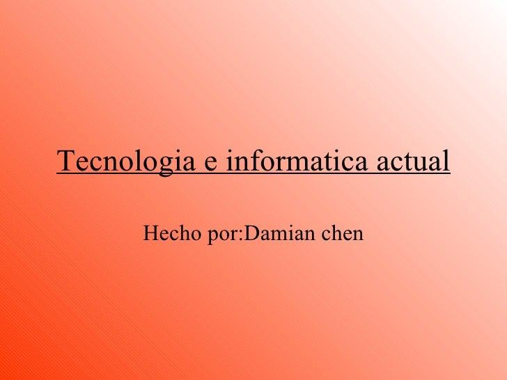 Tecnologia e informatica actual Hecho por:Damian chen